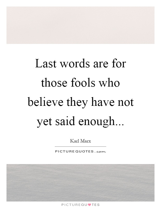 Last words are for those fools who believe they have not yet said enough Picture Quote #1