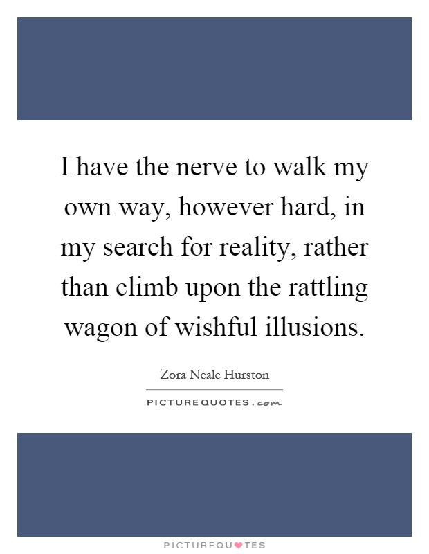 I have the nerve to walk my own way, however hard, in my search for reality, rather than climb upon the rattling wagon of wishful illusions Picture Quote #1