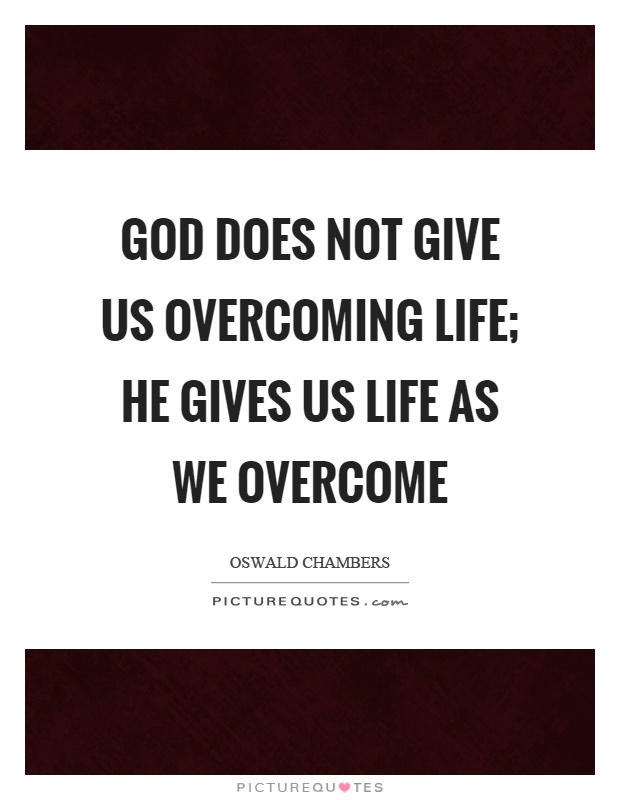 God does not give us overcoming life; He gives us life as we overcome Picture Quote #1