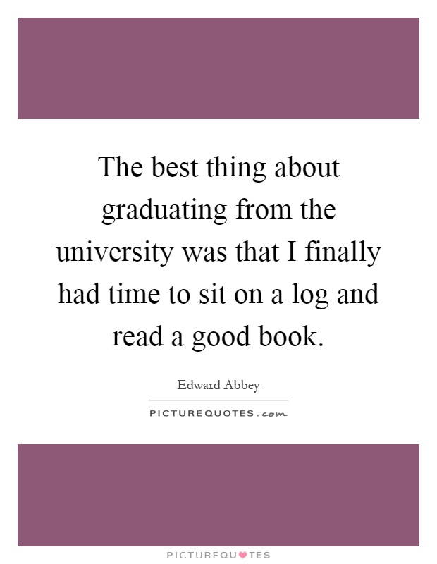 The best thing about graduating from the university was that I finally had time to sit on a log and read a good book Picture Quote #1
