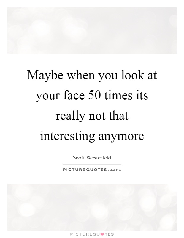 Maybe when you look at your face 50 times its really not that interesting anymore Picture Quote #1
