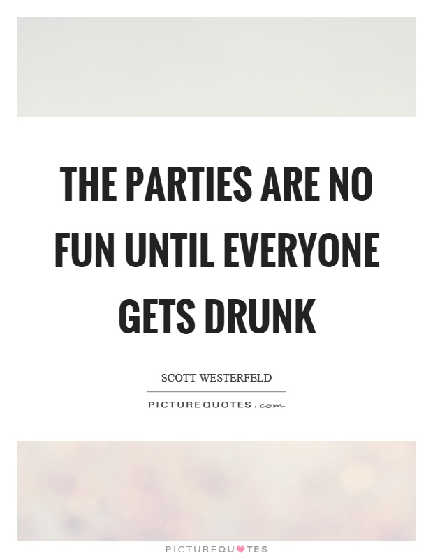 The parties are no fun until everyone gets drunk Picture Quote #1