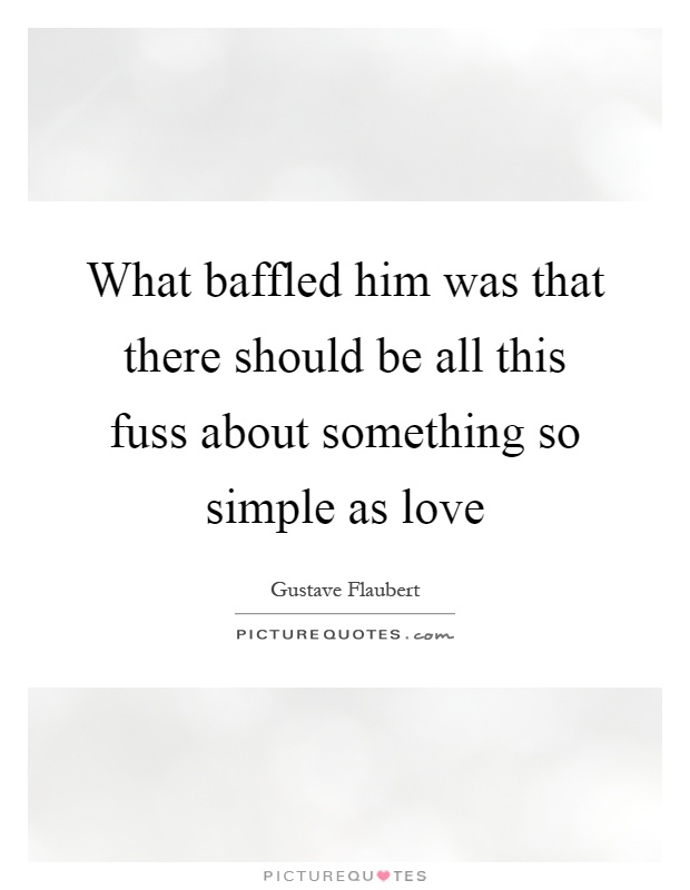 What baffled him was that there should be all this fuss about something so simple as love Picture Quote #1