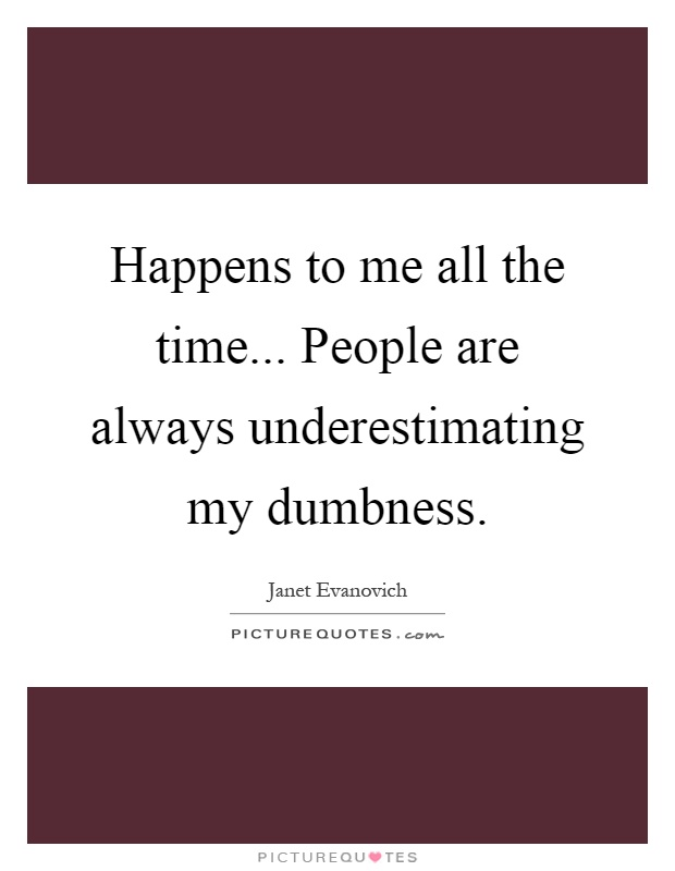 Happens to me all the time... People are always underestimating my dumbness Picture Quote #1