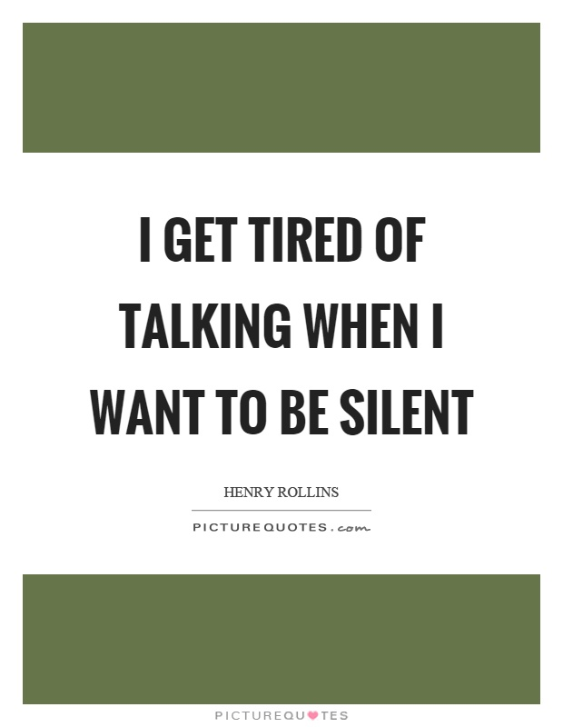 I get tired of talking when I want to be silent Picture Quote #1