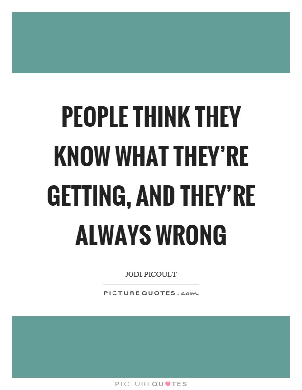 People think they know what they're getting, and they're always wrong Picture Quote #1