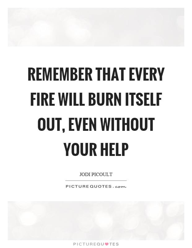 Remember that every fire will burn itself out, even without your help Picture Quote #1