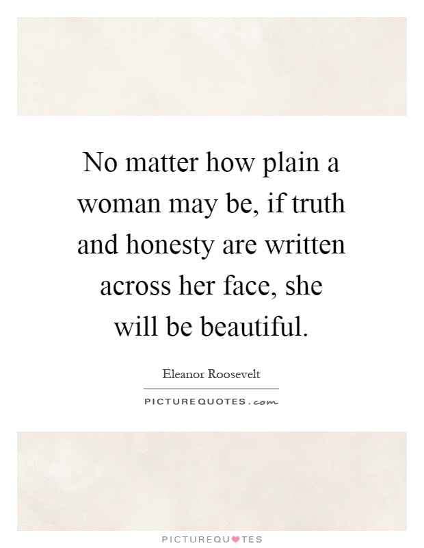 No matter how plain a woman may be, if truth and honesty are written across her face, she will be beautiful Picture Quote #1