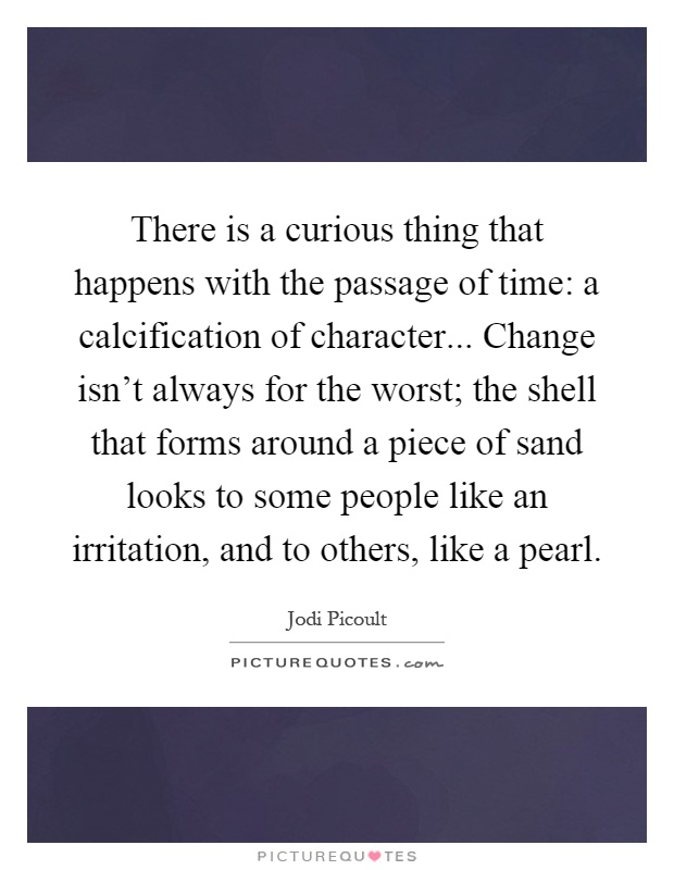 There is a curious thing that happens with the passage of time: a calcification of character... Change isn't always for the worst; the shell that forms around a piece of sand looks to some people like an irritation, and to others, like a pearl Picture Quote #1
