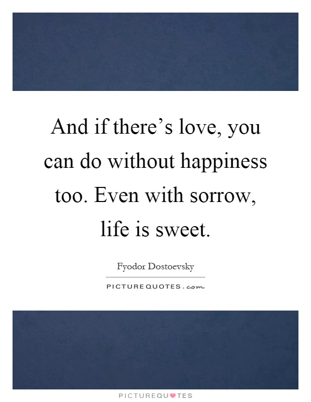 And if there's love, you can do without happiness too. Even with sorrow, life is sweet Picture Quote #1