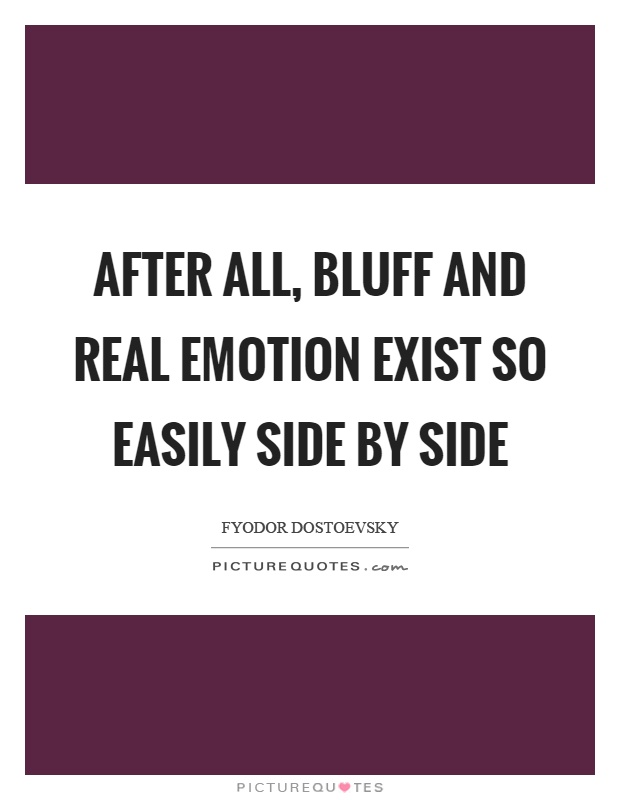 After all, bluff and real emotion exist so easily side by side Picture Quote #1