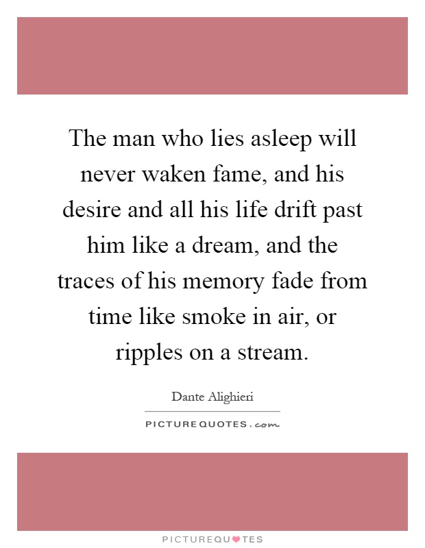 The man who lies asleep will never waken fame, and his desire and all his life drift past him like a dream, and the traces of his memory fade from time like smoke in air, or ripples on a stream Picture Quote #1