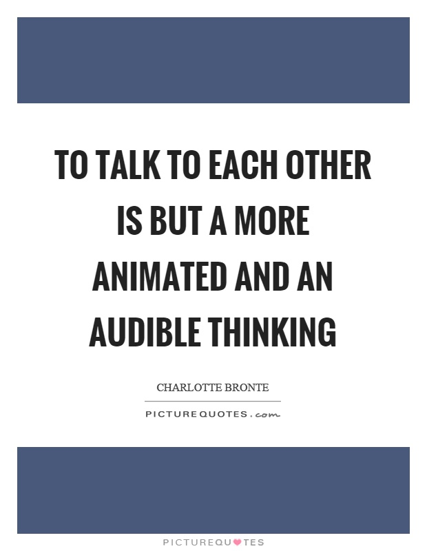 To talk to each other is but a more animated and an audible thinking Picture Quote #1