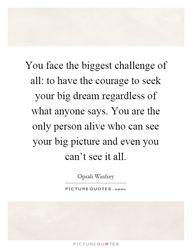 You face the biggest challenge of all: to have the courage to seek your big dream regardless of what anyone says. You are the only person alive who can see your big picture and even you can't see it all Picture Quote #1