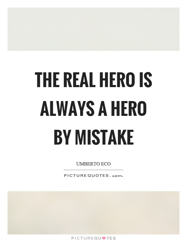 a real hero is always a hero by mistake essay Heroification essaysthe real hero is always a hero by mistake he dreams of being an honest coward like everybody else umberto eco explains just how the heroification process works.