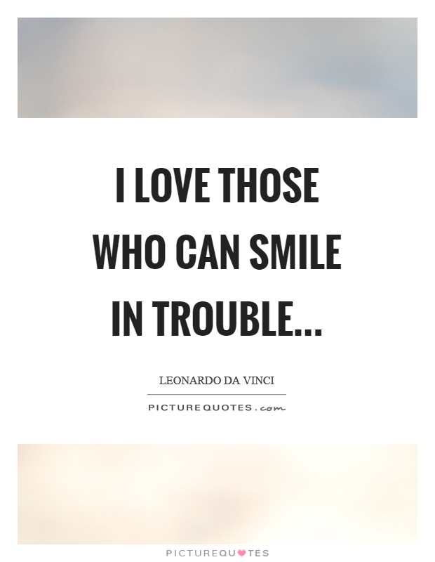 I love those who can smile in trouble Picture Quote #1