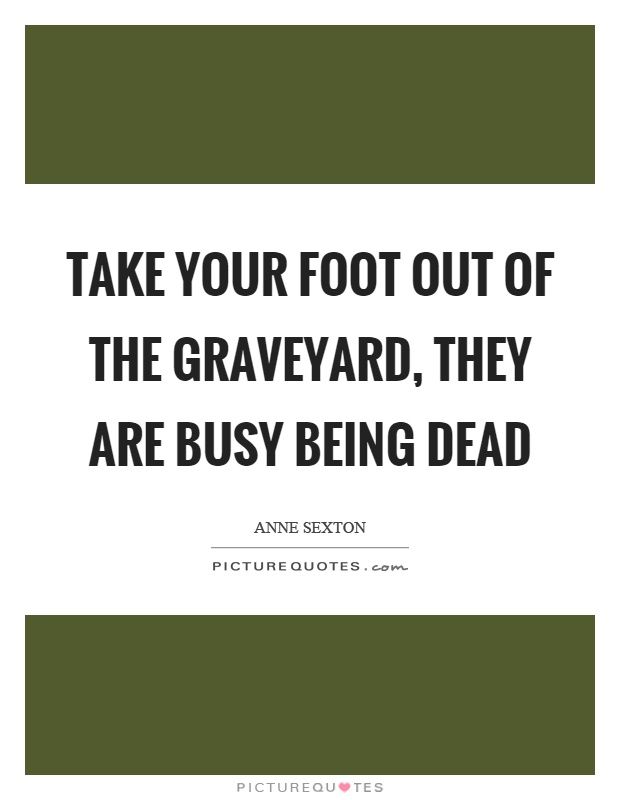 Take your foot out of the graveyard, they are busy being dead Picture Quote #1