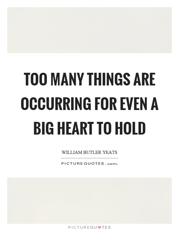 Too many things are occurring for even a big heart to hold Picture Quote #1