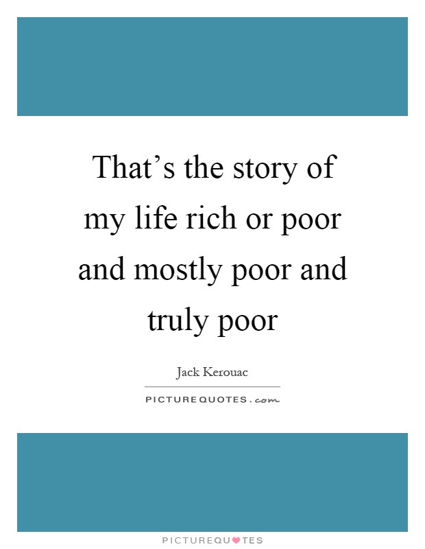 That's the story of my life rich or poor and mostly poor and truly poor Picture Quote #1