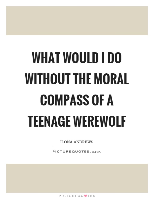 What would I do without the moral compass of a teenage werewolf Picture Quote #1