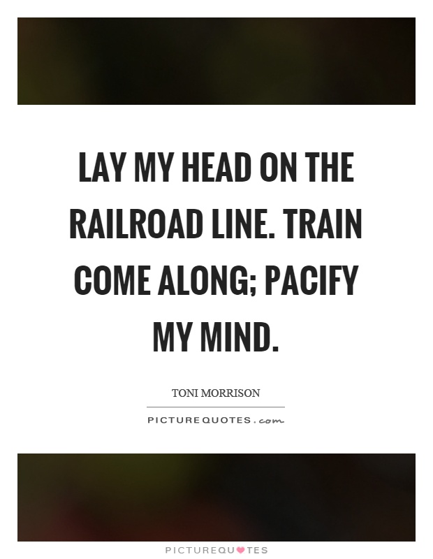 Lay my head on the railroad line. Train come along; pacify my mind Picture Quote #1