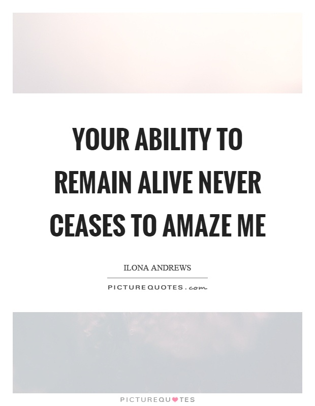 Your ability to remain alive never ceases to amaze me Picture Quote #1