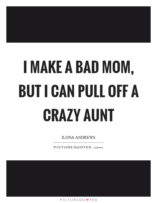 I make a bad mom, but I can pull off a crazy aunt Picture Quote #1