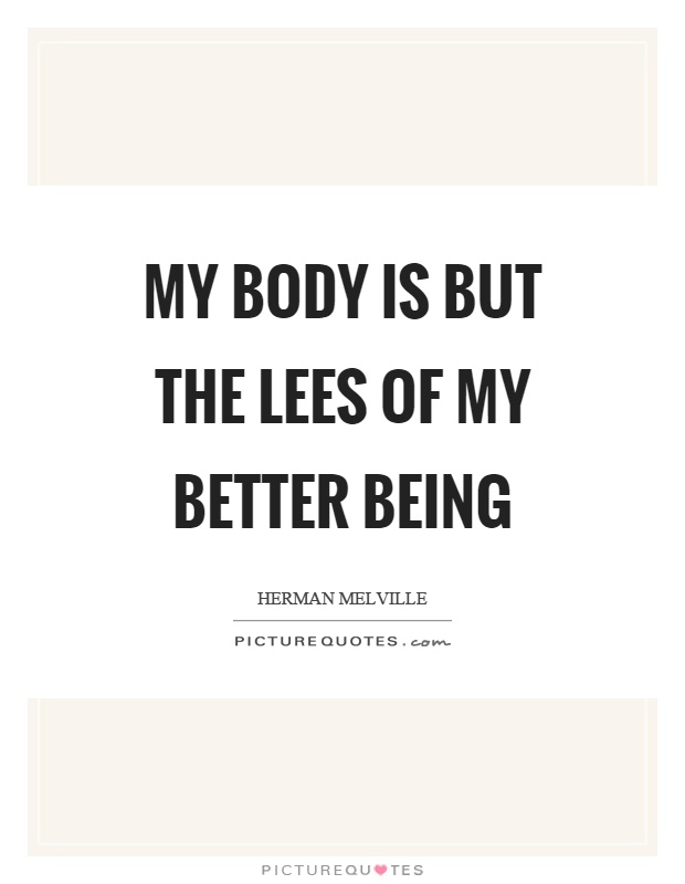 My body is but the lees of my better being Picture Quote #1