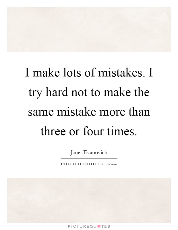 I make lots of mistakes. I try hard not to make the same mistake more than three or four times Picture Quote #1