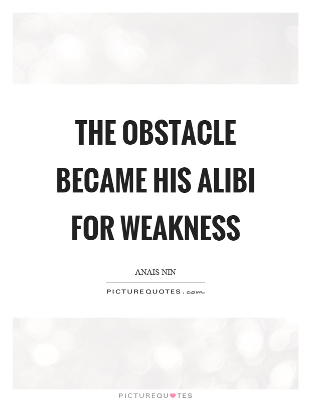 The obstacle became his alibi for weakness Picture Quote #1