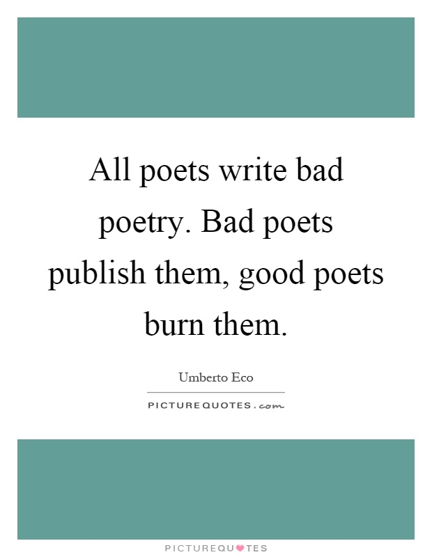 All poets write bad poetry. Bad poets publish them, good poets burn them Picture Quote #1