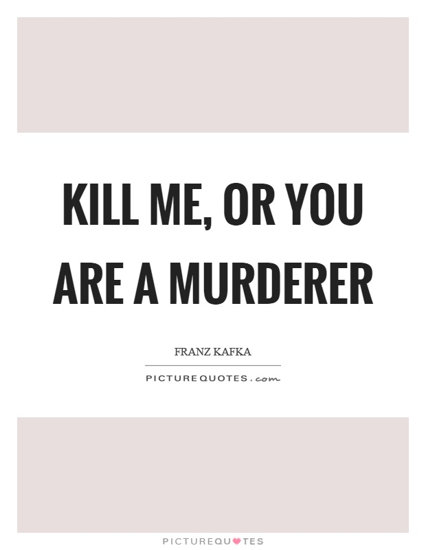 Kill me, or you are a murderer Picture Quote #1