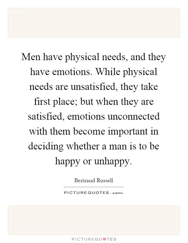 Men have physical needs, and they have emotions. While physical needs are unsatisfied, they take first place; but when they are satisfied, emotions unconnected with them become important in deciding whether a man is to be happy or unhappy Picture Quote #1