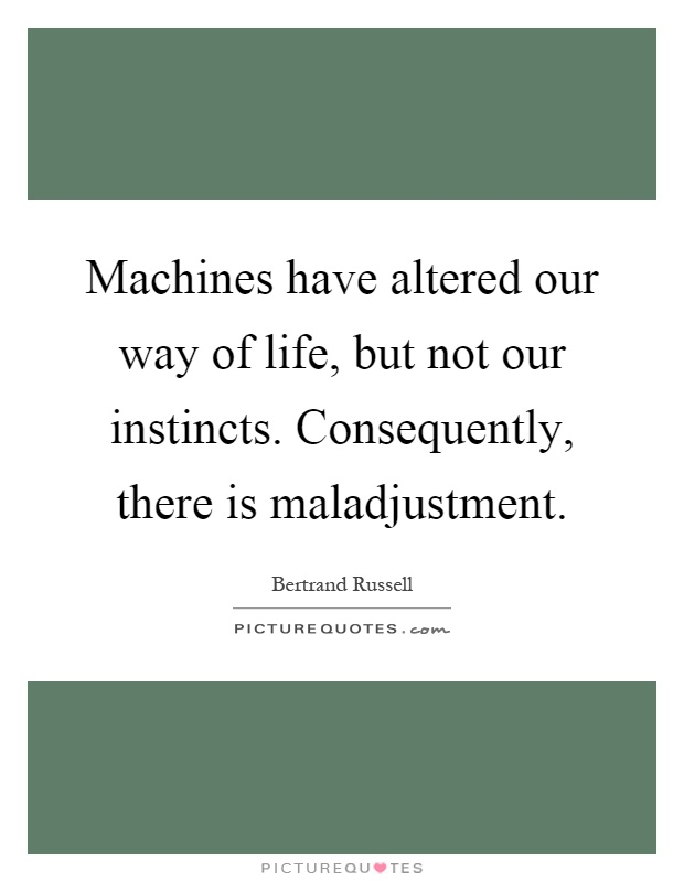 Machines have altered our way of life, but not our instincts. Consequently, there is maladjustment Picture Quote #1