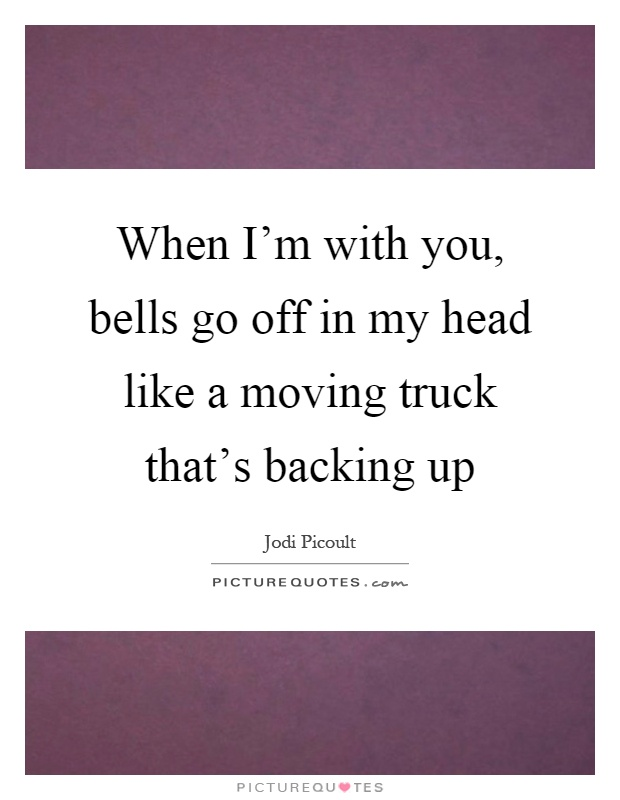 When I'm with you, bells go off in my head like a moving truck that's backing up Picture Quote #1