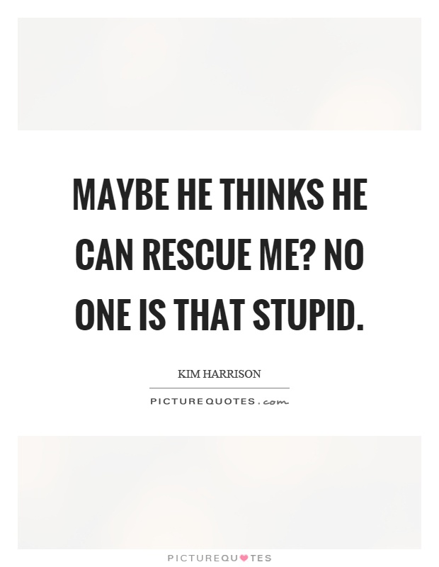 Maybe he thinks he can rescue me? No one is that stupid Picture Quote #1