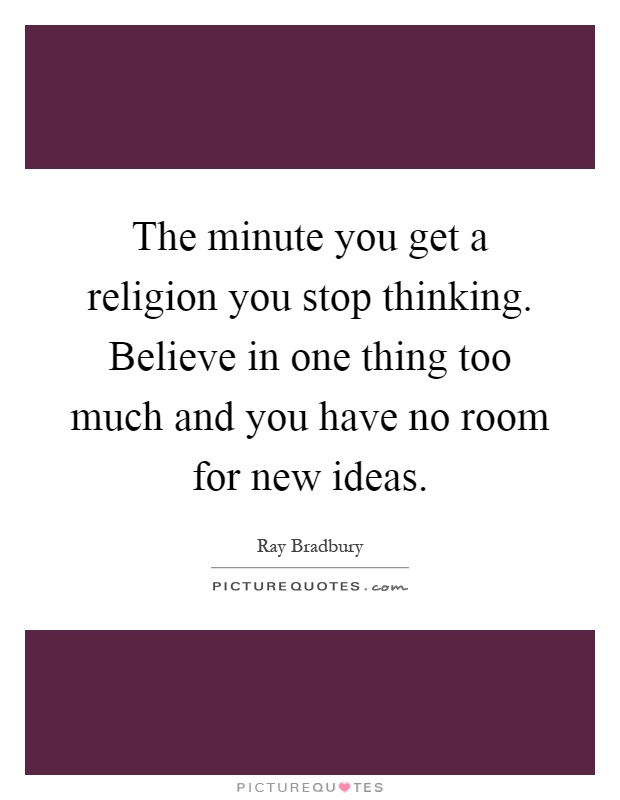 The minute you get a religion you stop thinking. Believe in one thing too much and you have no room for new ideas Picture Quote #1
