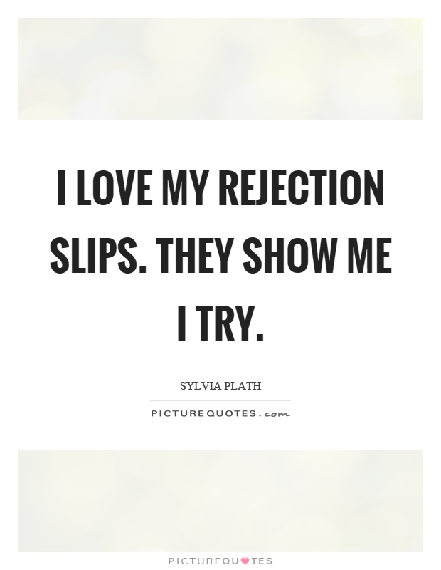 I love my rejection slips. They show me I try Picture Quote #1