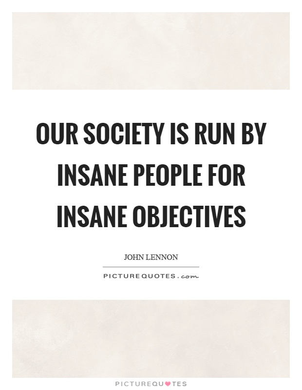 Our society is run by insane people for insane objectives Picture Quote #1