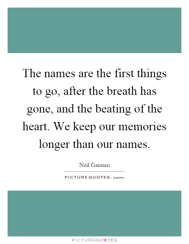 The names are the first things to go, after the breath has gone, and the beating of the heart. We keep our memories longer than our names Picture Quote #1
