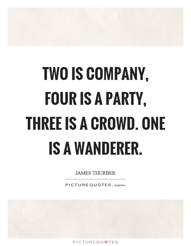 Two is company, four is a party, three is a crowd. One is a wanderer Picture Quote #1