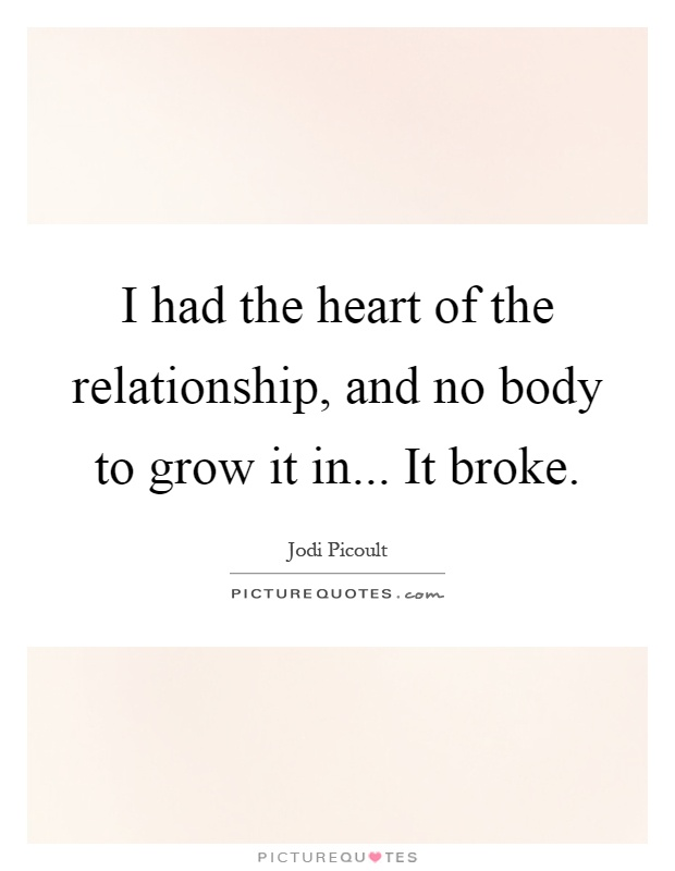 I had the heart of the relationship, and no body to grow it in... It broke Picture Quote #1