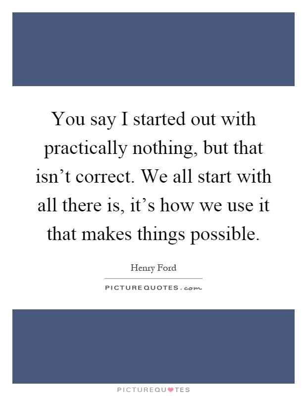 You say I started out with practically nothing, but that isn't correct. We all start with all there is, it's how we use it that makes things possible Picture Quote #1