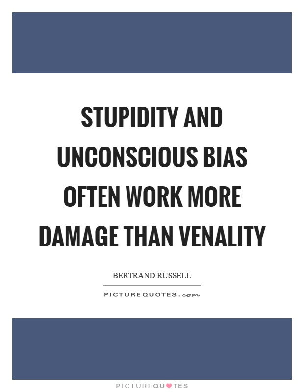 Stupidity and unconscious bias often work more damage than venality Picture Quote #1