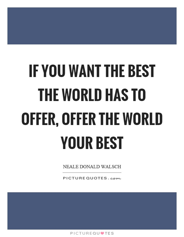 If you want the best the world has to offer, offer the world your best Picture Quote #1