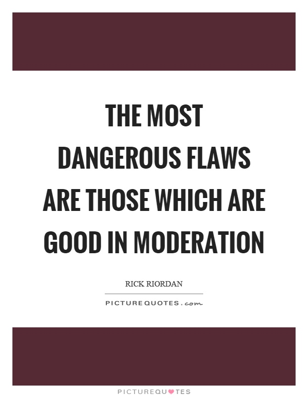 The most dangerous flaws are those which are good in moderation Picture Quote #1