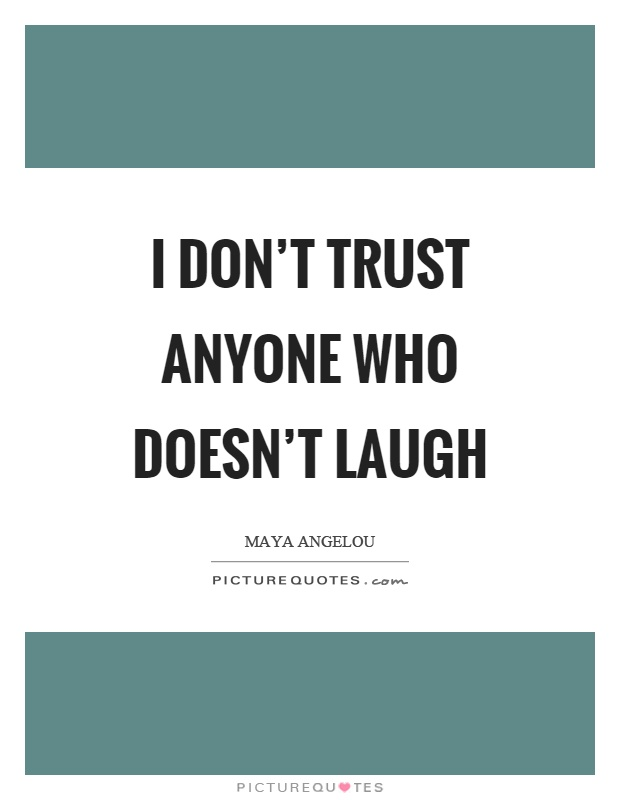 I don't trust anyone who doesn't laugh Picture Quote #1