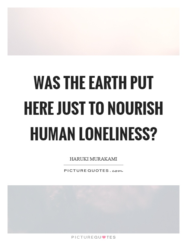 Was the earth put here just to nourish human loneliness? Picture Quote #1