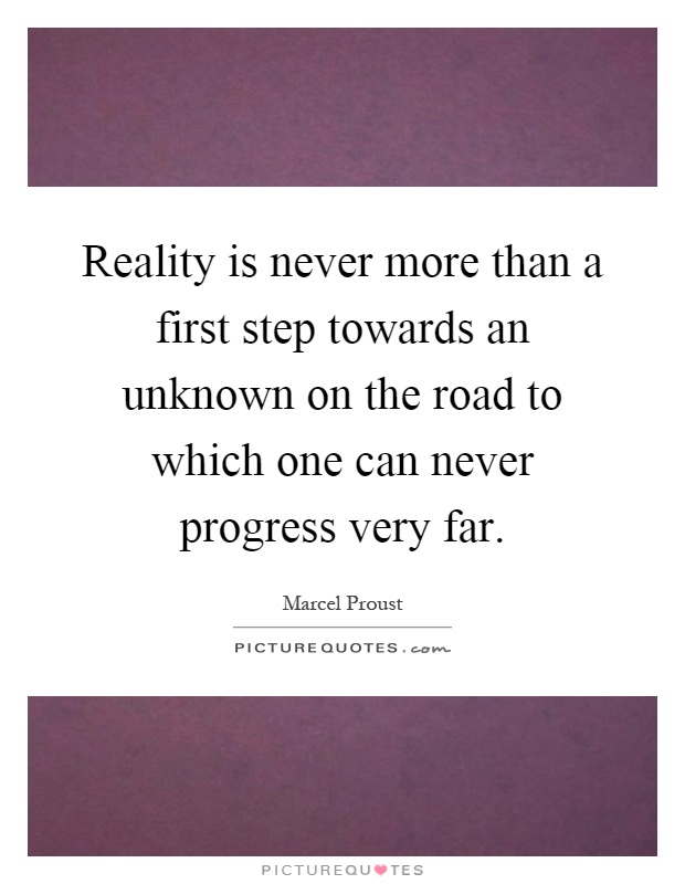 Reality is never more than a first step towards an unknown on the road to which one can never progress very far Picture Quote #1