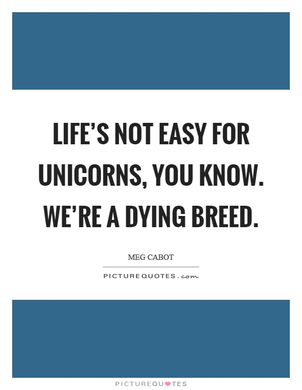 Life's not easy for unicorns, you know. We're a dying breed Picture Quote #1